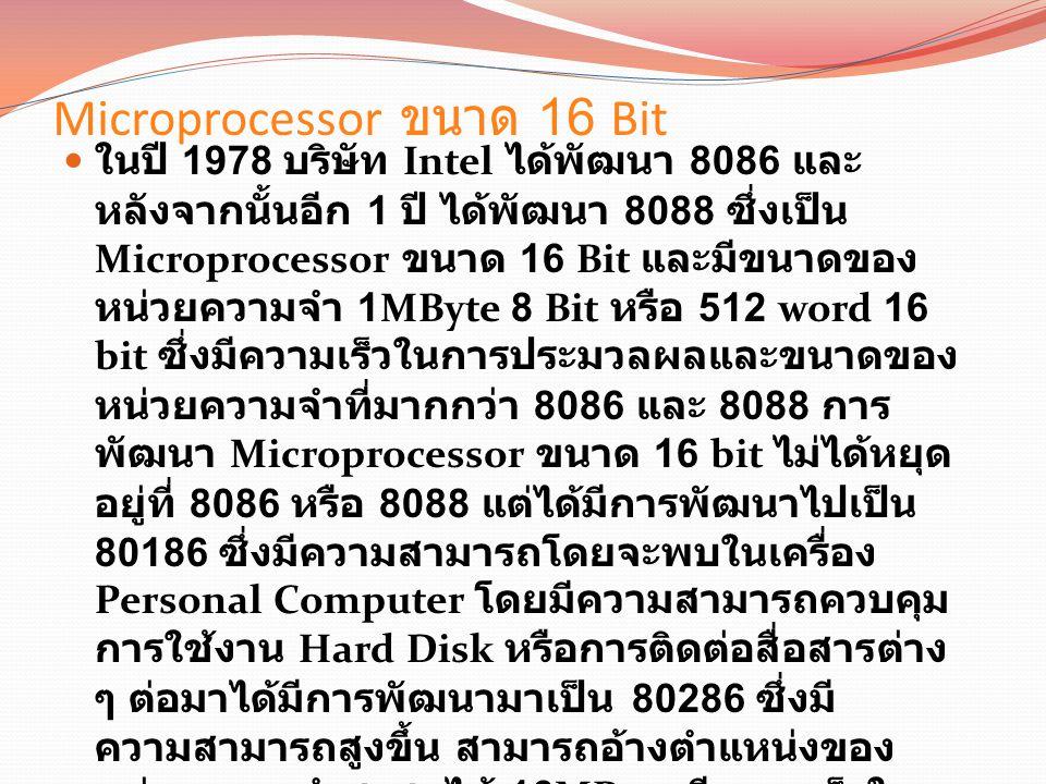 Microprocessor ขนาด 16 Bit ในปี 1978 บริษัท Intel ได้พัฒนา 8086 และ หลังจากนั้นอีก 1 ปี ได้พัฒนา 8088 ซึ่งเป็น Microprocessor ขนาด 16 Bit และมีขนาดของ หน่วยความจำ 1MByte 8 Bit หรือ 512 word 16 bit ซึ่งมีความเร็วในการประมวลผลและขนาดของ หน่วยความจำที่มากกว่า 8086 และ 8088 การ พัฒนา Microprocessor ขนาด 16 bit ไม่ได้หยุด อยู่ที่ 8086 หรือ 8088 แต่ได้มีการพัฒนาไปเป็น 80186 ซึ่งมีความสามารถโดยจะพบในเครื่อง Personal Computer โดยมีความสามารถควบคุม การใช้งาน Hard Disk หรือการติดต่อสื่อสารต่าง ๆ ต่อมาได้มีการพัฒนามาเป็น 80286 ซึ่งมี ความสามารถสูงขึ้น สามารถอ้างตำแหน่งของ หน่วยความจำสูงสุดได้ 16MByte มีความเร็วใน การประมวลผล 8 MIPS (Millions Instructions Per Second) ใช้สัญญาณนาฬิกา 16 MHz