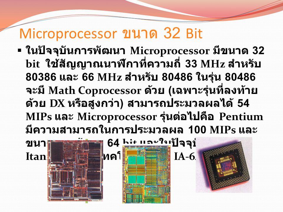 Microprocessor ขนาด 32 Bit  ในปัจจุบันการพัฒนา Microprocessor มีขนาด 32 bit ใช้สัญญาณนาฬิกาที่ความถี่ 33 MHz สำหรับ 80386 และ 66 MHz สำหรับ 80486 ในรุ่น 80486 จะมี Math Coprocessor ด้วย ( เฉพาะรุ่นที่ลงท้าย ด้วย DX หรือสูงกว่า ) สามารถประมวลผลได้ 54 MIPs และ Microprocessor รุ่นต่อไปคือ Pentium มีความสามารถในการประมวลผล 100 MIPs และ ขนาดของข้อมูล 64 bit และในปัจจุบันเป็น Itanium ซึ่งใช้เทคโนโลยีของ IA-64