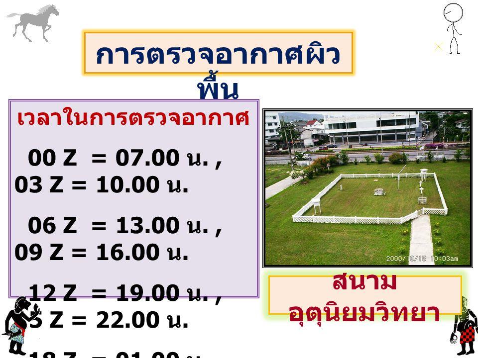 เวลาในการตรวจอากาศ 00 Z = 07.00 น., 03 Z = 10.00 น. 06 Z = 13.00 น., 09 Z = 16.00 น. 12 Z = 19.00 น., 15 Z = 22.00 น. 18 Z = 01.00 น., 21 Z = 04.00 น.