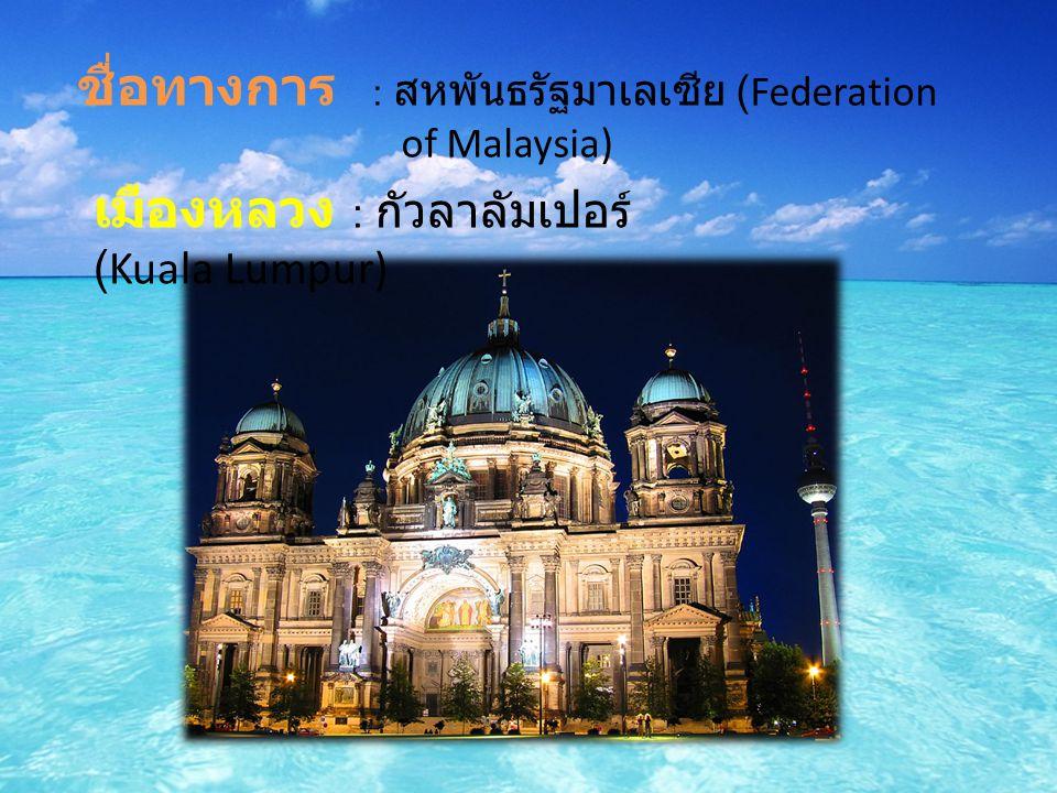 ชื่อทางการ : สหพันธรัฐมาเลเซีย (Federation of Malaysia) เมืองหลวง : กัวลาลัมเปอร์ (Kuala Lumpur)