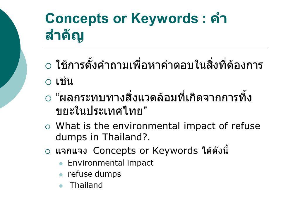 """Concepts or Keywords : คำ สำคัญ  ใช้การตั้งคำถามเพื่อหาคำตอบในสิ่งที่ต้องการ  เช่น  """" ผลกระทบทางสิ่งแวดล้อมที่เกิดจากการทิ้ง ขยะในประเทศไทย """"  Wha"""