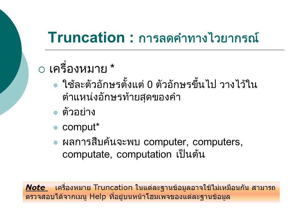 Truncation : การลดคำทางไวยากรณ์  เครื่องหมาย * ใช้ละตัวอักษรตั้งแต่ 0 ตัวอักษรขึ้นไป วางไว้ใน ตำแหน่งอักษรท้ายสุดของคำ ตัวอย่าง comput* ผลการสืบค้นจะ
