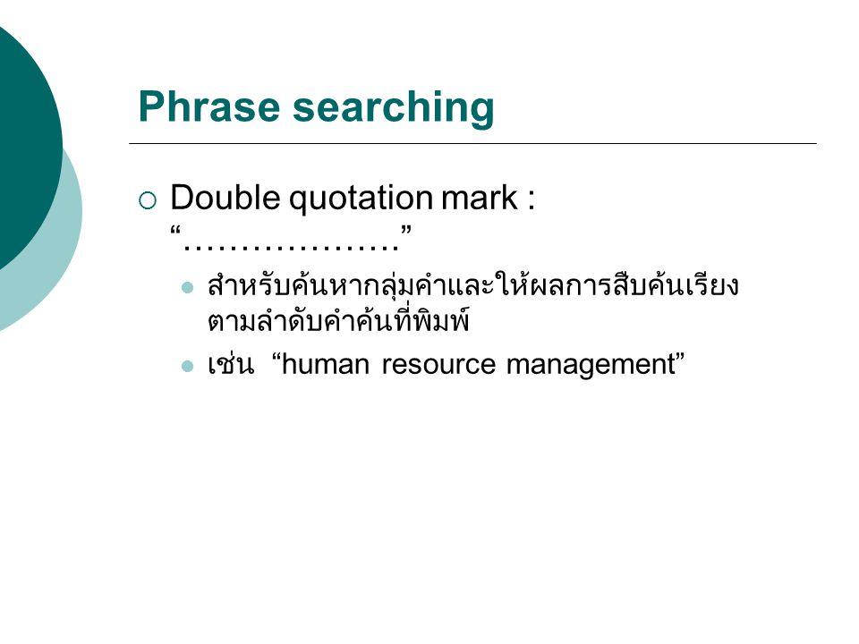 "Phrase searching  Double quotation mark : ""………………."" สำหรับค้นหากลุ่มคำและให้ผลการสืบค้นเรียง ตามลำดับคำค้นที่พิมพ์ เช่น ""human resource management"""