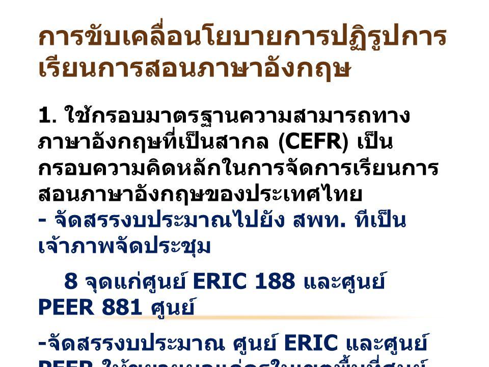 1. ใช้กรอบมาตรฐานความสามารถทาง ภาษาอังกฤษที่เป็นสากล (CEFR) เป็น กรอบความคิดหลักในการจัดการเรียนการ สอนภาษาอังกฤษของประเทศไทย - จัดสรรงบประมาณไปยัง สพ