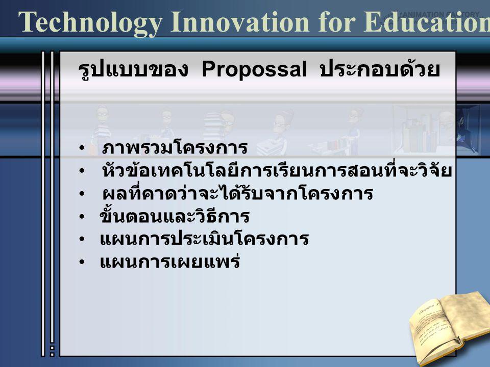 รูปแบบของ Propossal ประกอบด้วย ภาพรวมโครงการ หัวข้อเทคโนโลยีการเรียนการสอนที่จะวิจัย ผลที่คาดว่าจะได้รับจากโครงการ ขั้นตอนและวิธีการ แผนการประเมินโครง
