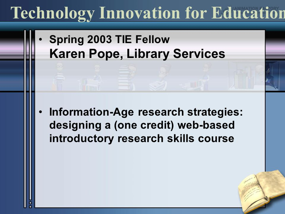 Spring 2003 TIE Fellow Karen Pope, Library Services Information-Age research strategies: designing a (one credit) web-based introductory research skills course Technology Innovation for Education