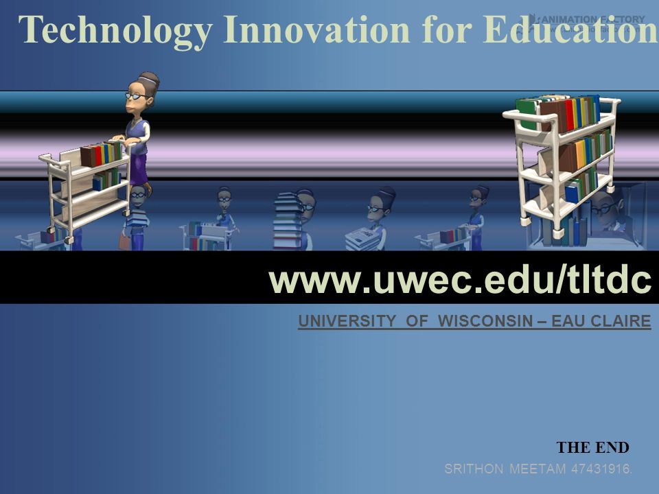 www.uwec.edu/tltdc SRITHON MEETAM 47431916. Technology Innovation for Education THE END UNIVERSITY OF WISCONSIN – EAU CLAIRE