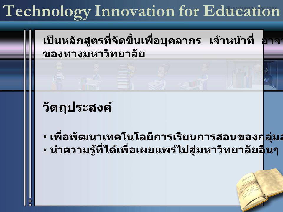 Technology Innovation for Education เป็นหลักสูตรที่จัดขึ้นเพื่อบุคลากร เจ้าหน้าที่ อาจารย์ ของทางมหาวิทยาลัย วัตถุประสงค์ เพื่อพัฒนาเทคโนโลยีการเรียนการสอนของกลุ่มสมาชิก นำความรู้ที่ได้เพื่อเผยแพร่ไปสู่มหาวิทยาลัยอื่นๆ
