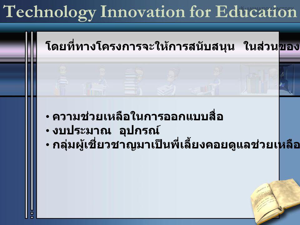 Technology Innovation for Education โดยที่ทางโครงการจะให้การสนับสนุน ในส่วนของ ความช่วยเหลือในการออกแบบสื่อ งบประมาณ อุปกรณ์ กลุ่มผู้เชี่ยวชาญมาเป็นพี่เลี้ยงคอยดูแลช่วยเหลือ