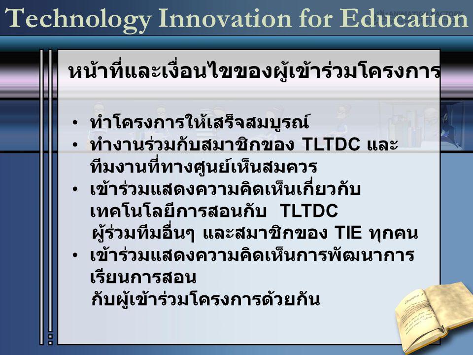 Technology Innovation for Education ทำโครงการให้เสร็จสมบูรณ์ ทำงานร่วมกับสมาชิกของ TLTDC และ ทีมงานที่ทางศูนย์เห็นสมควร เข้าร่วมแสดงความคิดเห็นเกี่ยวกับ เทคโนโลยีการสอนกับ TLTDC ผู้ร่วมทีมอื่นๆ และสมาชิกของ TIE ทุกคน เข้าร่วมแสดงความคิดเห็นการพัฒนาการ เรียนการสอน กับผู้เข้าร่วมโครงการด้วยกัน หน้าที่และเงื่อนไขของผู้เข้าร่วมโครงการ