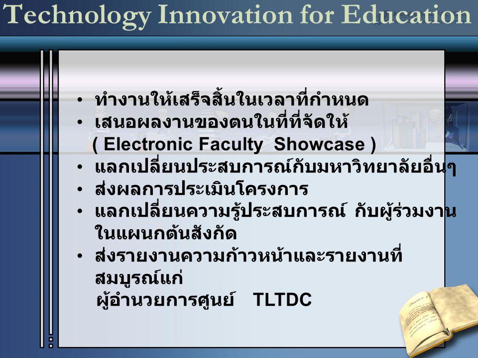 Technology Innovation for Education ทำงานให้เสร็จสิ้นในเวลาที่กำหนด เสนอผลงานของตนในที่ที่จัดให้ ( Electronic Faculty Showcase ) แลกเปลี่ยนประสบการณ์ก