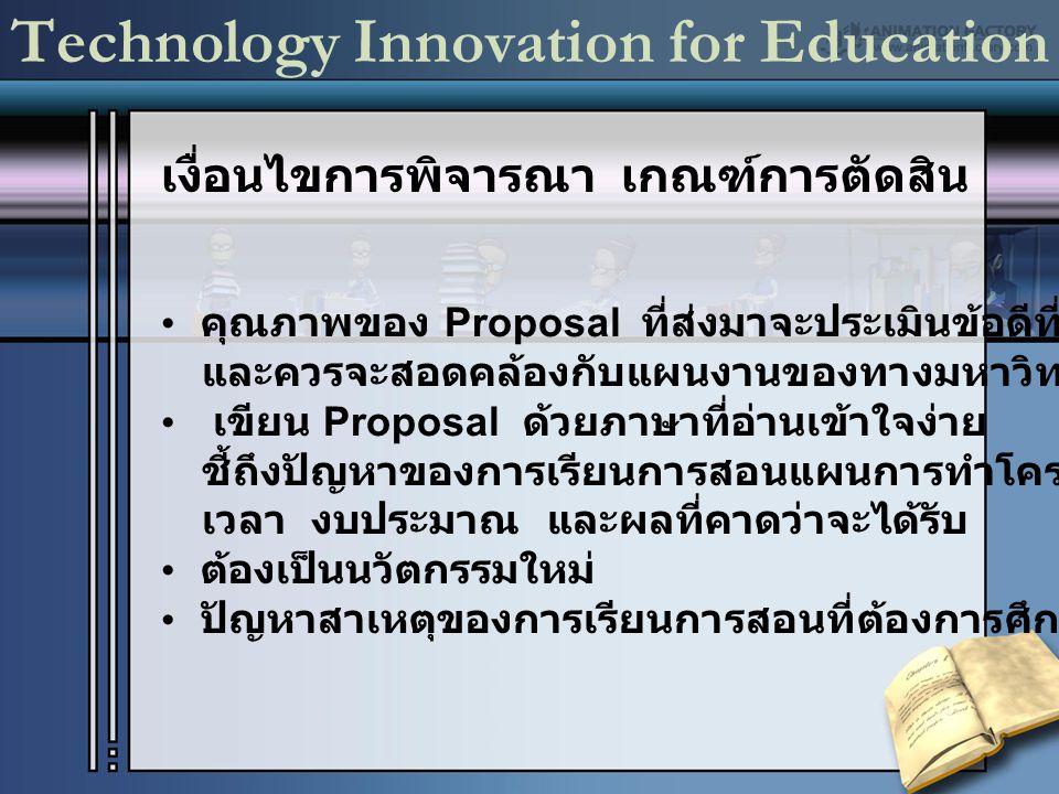 เงื่อนไขการพิจารณา เกณฑ์การตัดสิน Technology Innovation for Education คุณภาพของ Proposal ที่ส่งมาจะประเมินข้อดีที่เสนอมา และควรจะสอดคล้องกับแผนงานของทางมหาวิทยาลัย เขียน Proposal ด้วยภาษาที่อ่านเข้าใจง่าย ชี้ถึงปัญหาของการเรียนการสอนแผนการทำโครงการ เวลา งบประมาณ และผลที่คาดว่าจะได้รับ ต้องเป็นนวัตกรรมใหม่ ปัญหาสาเหตุของการเรียนการสอนที่ต้องการศึกษา