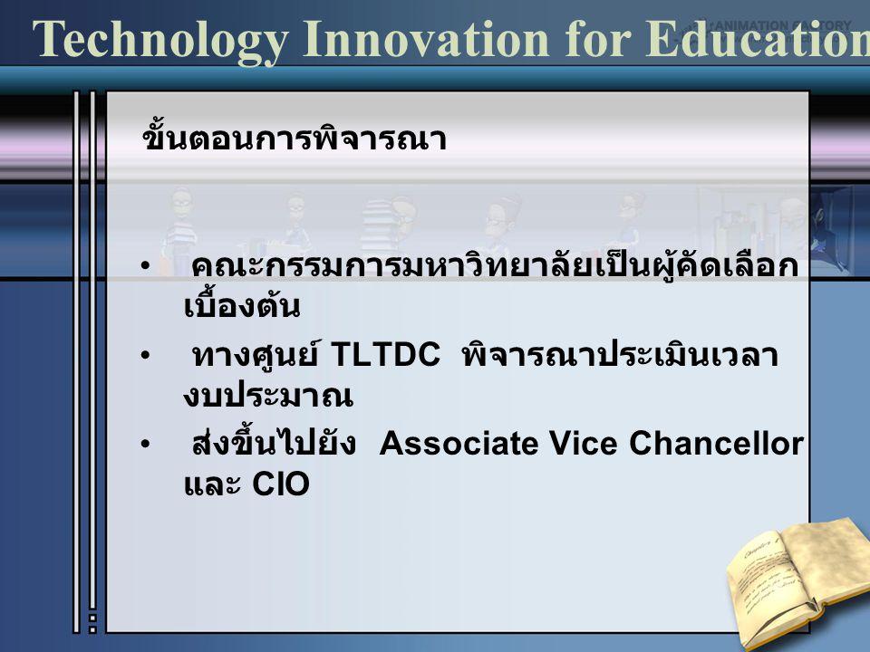 คณะกรรมการมหาวิทยาลัยเป็นผู้คัดเลือก เบื้องต้น ทางศูนย์ TLTDC พิจารณาประเมินเวลา งบประมาณ ส่งขึ้นไปยัง Associate Vice Chancellor และ CIO Technology Innovation for Education ขั้นตอนการพิจารณา