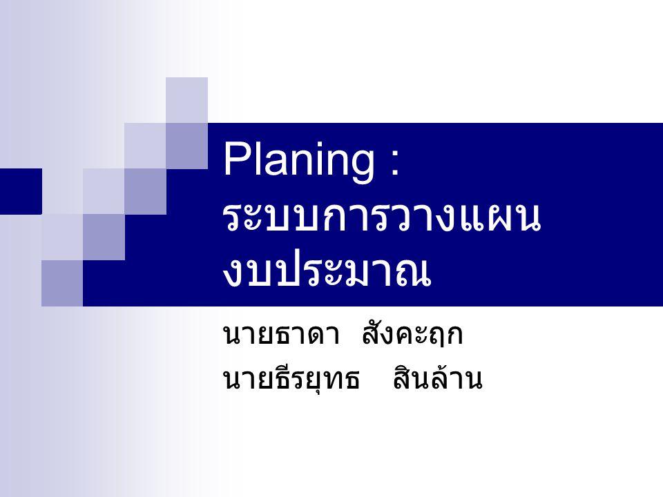 Planing : ระบบการวางแผน งบประมาณ นายธาดา สังคะฤก นายธีรยุทธ สินล้าน