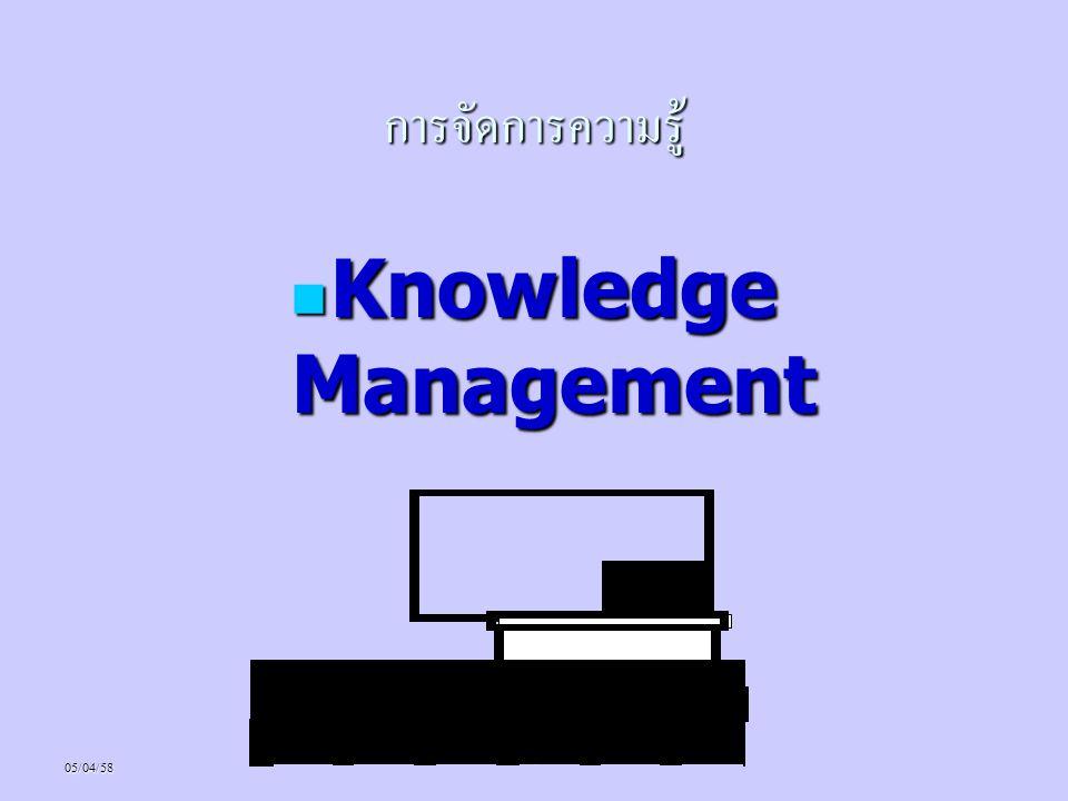 05/04/58* ความหมายของ Knowledge ความรู้ (Knowledge) หมายถึง ความสามารถ ความรู้ (Knowledge) หมายถึง ความสามารถ ที่นำไปสู่การกระทำที่มีประสิทธิภาพ ที่นำไปสู่การกระทำที่มีประสิทธิภาพ ความรู้เป็นสารสนเทศที่เปลี่ยนแปลงบาง สิ่งบางอย่างไปสู่การปฏิบัติ หรือ การทำ ให้คนหรือองค์กรสามารถ ปฏิบัติงานได้อย่างมีประสิทธิภาพมาก ยิ่งขึ้น ความรู้เป็นสารสนเทศที่เปลี่ยนแปลงบาง สิ่งบางอย่างไปสู่การปฏิบัติ หรือ การทำ ให้คนหรือองค์กรสามารถ ปฏิบัติงานได้อย่างมีประสิทธิภาพมาก ยิ่งขึ้น ความรู้เป็นการกระทำที่ได้รับการ ยอมรับโดยกลุ่มคนกลุ่มใดกลุ่มหนึ่ง ของสังคม ความรู้เป็นการกระทำที่ได้รับการ ยอมรับโดยกลุ่มคนกลุ่มใดกลุ่มหนึ่ง ของสังคม