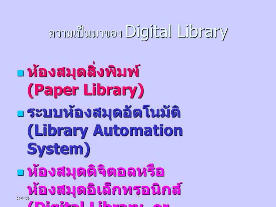 05/04/58* ความเป็นมาของ Digital Library ห้องสมุดสิ่งพิมพ์ (Paper Library) ห้องสมุดสิ่งพิมพ์ (Paper Library) ระบบห้องสมุดอัตโนมัติ (Library Automation
