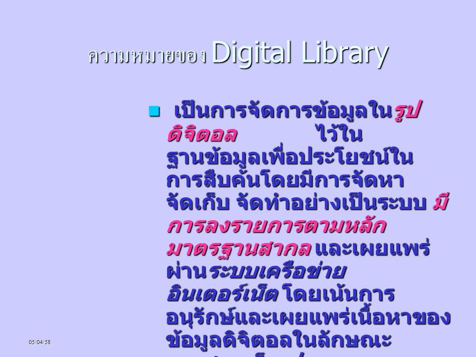 05/04/58* ความหมายของ Digital Library เป็นการจัดการข้อมูลในรูป ดิจิตอล ไว้ใน ฐานข้อมูลเพื่อประโยชน์ใน การสืบค้นโดยมีการจัดหา จัดเก็บ จัดทำอย่างเป็นระบ