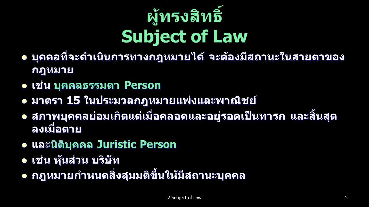 ผู้ทรงสิทธิ์ Subject of Law บุคคลที่จะดำเนินการทางกฎหมายได้ จะต้องมีสถานะในสายตาของ กฎหมาย บุคคลที่จะดำเนินการทางกฎหมายได้ จะต้องมีสถานะในสายตาของ กฎหมาย เช่น บุคคลธรรมดา Person เช่น บุคคลธรรมดา Person มาตรา 15 ในประมวลกฎหมายแพ่งและพาณิชย์ มาตรา 15 ในประมวลกฎหมายแพ่งและพาณิชย์ สภาพบุคคลย่อมเกิดแต่เมื่อคลอดและอยู่รอดเป็นทารก และสิ้นสุด ลงเมื่อตาย สภาพบุคคลย่อมเกิดแต่เมื่อคลอดและอยู่รอดเป็นทารก และสิ้นสุด ลงเมื่อตาย และนิติบุคคล Juristic Person และนิติบุคคล Juristic Person เช่น หุ้นส่วน บริษัท เช่น หุ้นส่วน บริษัท กฎหมายกำหนดสิ่งสุมมติขึ้นให้มีสถานะบุคคล กฎหมายกำหนดสิ่งสุมมติขึ้นให้มีสถานะบุคคล 52 Subject of Law