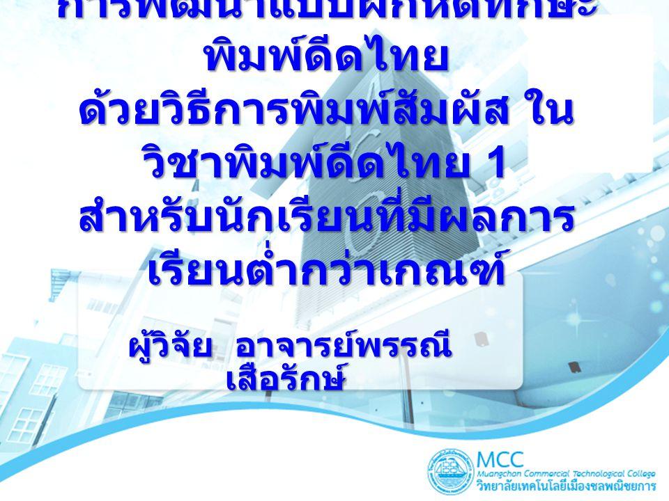 การพัฒนาแบบฝึกหัดทักษะ พิมพ์ดีดไทย ด้วยวิธีการพิมพ์สัมผัส ใน วิชาพิมพ์ดีดไทย 1 สำหรับนักเรียนที่มีผลการ เรียนต่ำกว่าเกณฑ์ ผู้วิจัย อาจารย์พรรณี เสือรั
