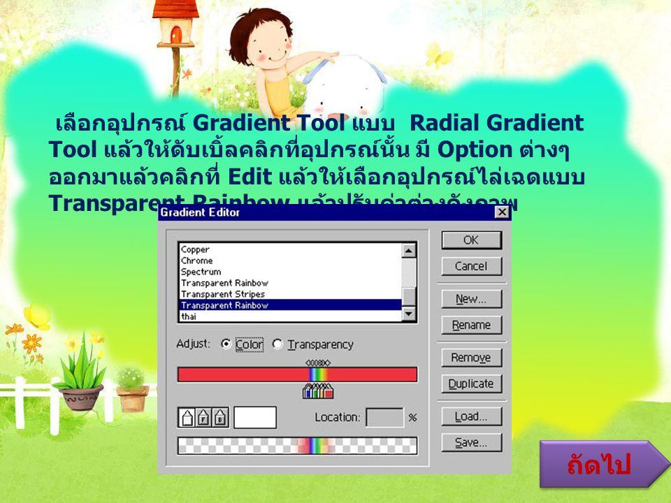 เลือกอุปกรณ์ Gradient Tool แบบ Radial Gradient Tool แล้วให้ดับเบิ้ลคลิกที่อุปกรณ์นั้น มี Option ต่างๆ ออกมาแล้วคลิกที่ Edit แล้วให้เลือกอุปกรณ์ไล่เฉดแบบ Transparent Rainbow แล้วปรับค่าต่างดังภาพ ถัดไป
