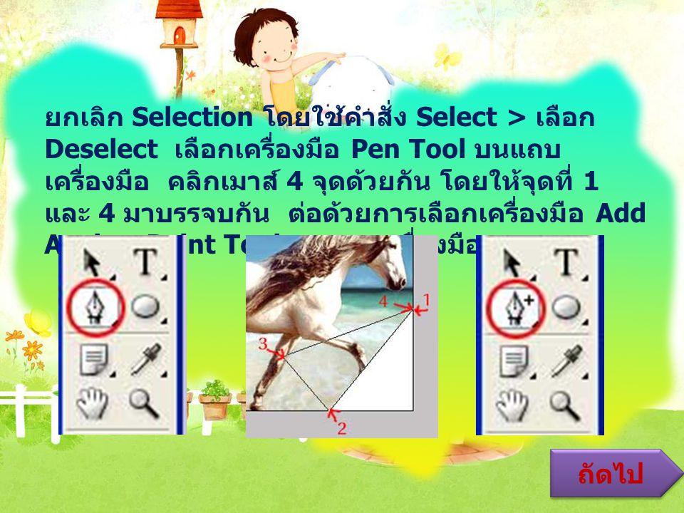 ยกเลิก Selection โดยใช้คำสั่ง Select > เลือก Deselect เลือกเครื่องมือ Pen Tool บนแถบ เครื่องมือ คลิกเมาส์ 4 จุดด้วยกัน โดยให้จุดที่ 1 และ 4 มาบรรจบกัน ต่อด้วยการเลือกเครื่องมือ Add Anchor Point Tool บนแถบเครื่องมือ ถัดไป