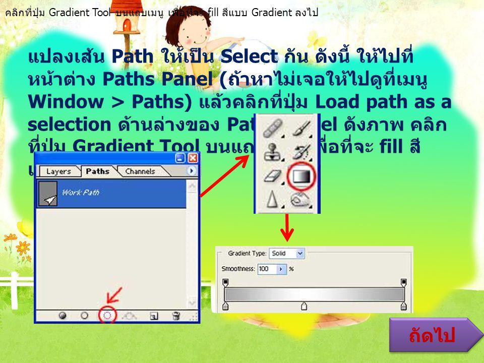 แปลงเส้น Path ให้เป็น Select กัน ดังนี้ ให้ไปที่ หน้าต่าง Paths Panel ( ถ้าหาไม่เจอให้ไปดูที่เมนู Window > Paths) แล้วคลิกที่ปุ่ม Load path as a selection ด้านล่างของ Paths Panel ดังภาพ คลิก ที่ปุ่ม Gradient Tool บนแถบเมนู เพื่อที่จะ fill สี แบบ Gradient ลงไป ถัดไป คลิกที่ปุ่ม Gradient Tool บนแถบเมนู เพื่อที่จะ fill สีแบบ Gradient ลงไป