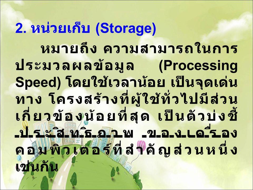 2. หน่วยเก็บ (Storage) หมายถึง ความสามารถในการ ประมวลผลข้อมูล (Processing Speed) โดยใช้เวลาน้อย เป็นจุดเด่น ทาง โครงสร้างที่ผู้ใช้ทั่วไปมีส่วน เกี่ยวข