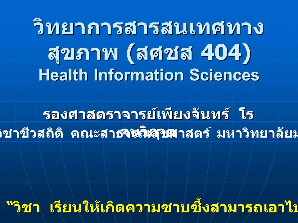 """วิทยาการสารสนเทศทาง สุขภาพ ( สศชส 404) Health Information Sciences รองศาสตราจารย์เพียงจันทร์ โร จนวิภาต """" วิชา เรียนให้เกิดความซาบซึ้งสามารถเอาไปศึกษา"""