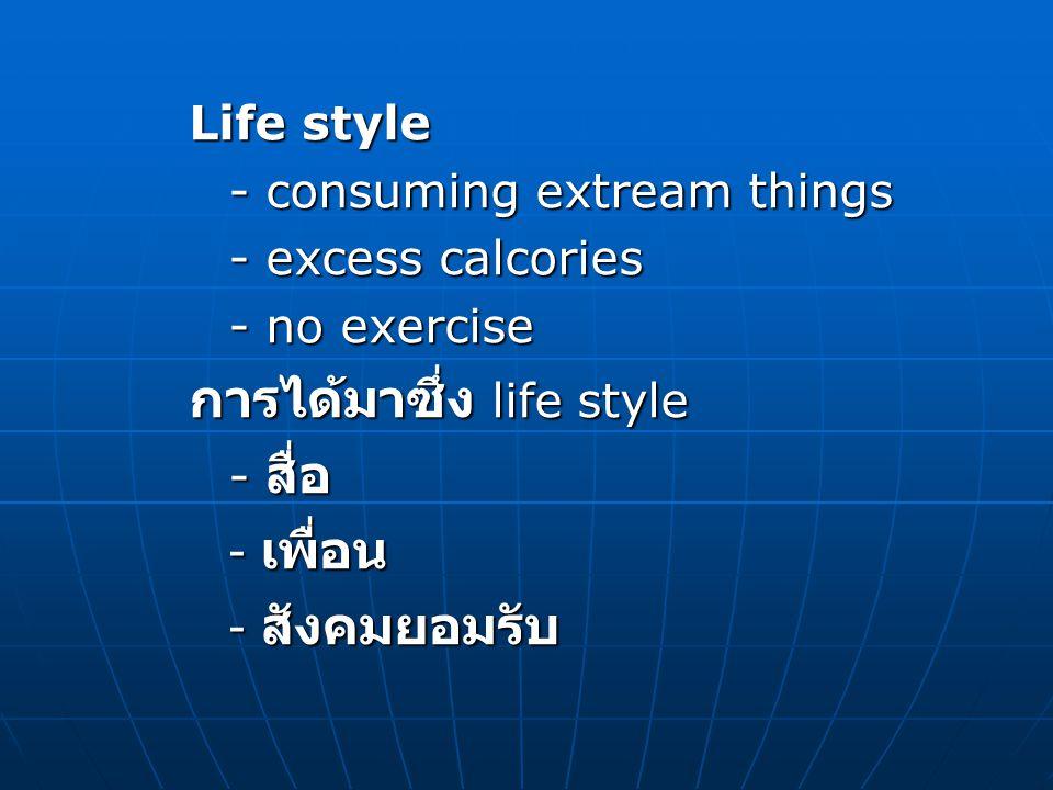 Life style - consuming extream things - excess calcories - no exercise การได้มาซึ่ง life style - สื่อ - เพื่อน - สังคมยอมรับ