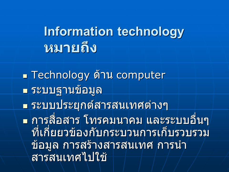 Information technology หมายถึง Technology ด้าน computer Technology ด้าน computer ระบบฐานข้อมูล ระบบฐานข้อมูล ระบบประยุกต์สารสนเทศต่างๆ ระบบประยุกต์สาร
