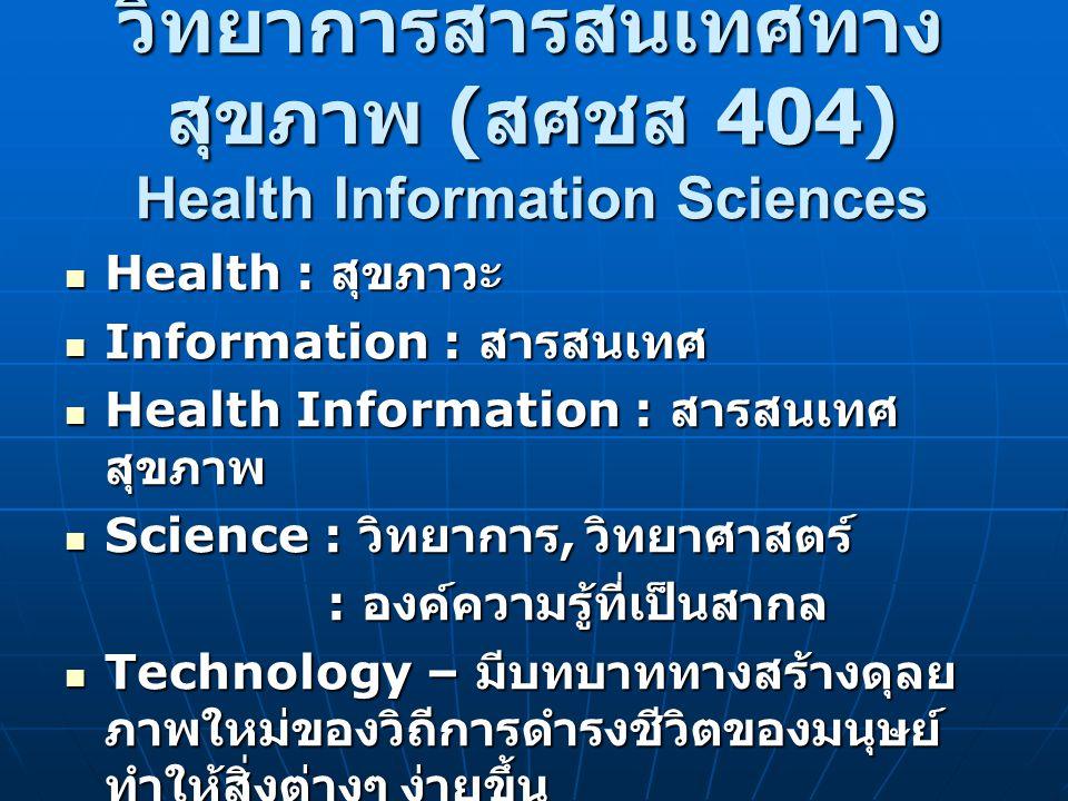 วิทยาการสารสนเทศทาง สุขภาพ ( สศชส 404) Health Information Sciences Health : สุขภาวะ Health : สุขภาวะ Information : สารสนเทศ Information : สารสนเทศ Hea