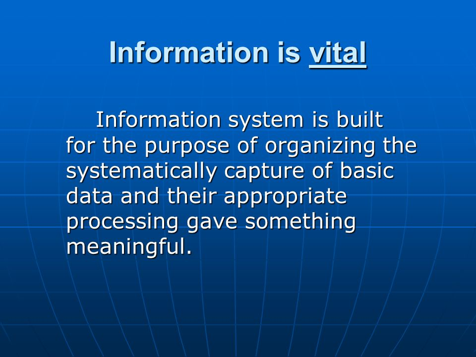 Information is vital Information system is built for the purpose of organizing the systematically capture of basic data and their appropriate processing gave something meaningful.