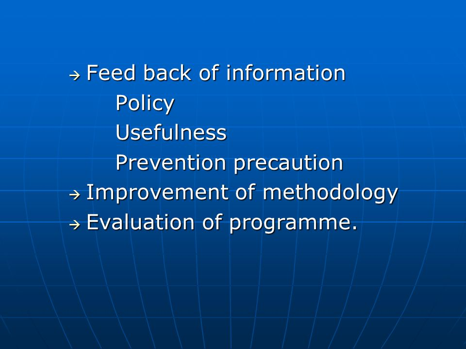  Feed back of information PolicyUsefulness Prevention precaution  Improvement of methodology  Evaluation of programme.