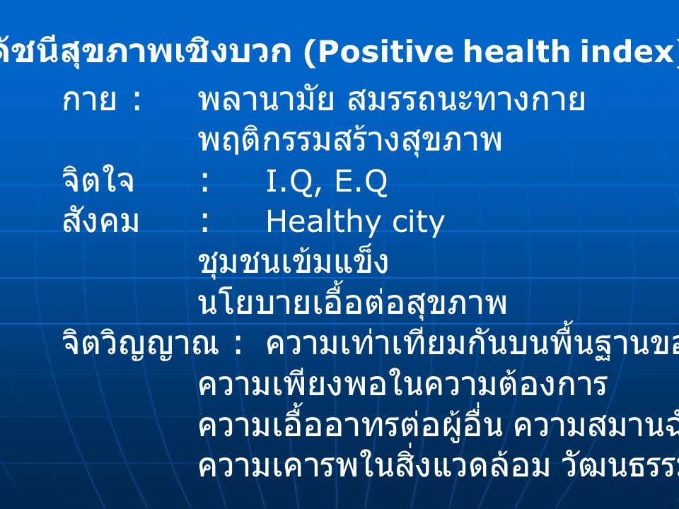 ดัชนีสุขภาพเชิงบวก (Positive health index) กาย : พลานามัย สมรรถนะทางกาย พฤติกรรมสร้างสุขภาพ จิตใจ : I.Q, E.Q สังคม : Healthy city ชุมชนเข้มแข็ง นโยบาย