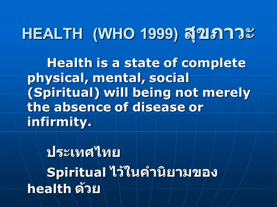 HEALTH (WHO 1999) สุขภาวะ Health is a state of complete physical, mental, social (Spiritual) will being not merely the absence of disease or infirmity.