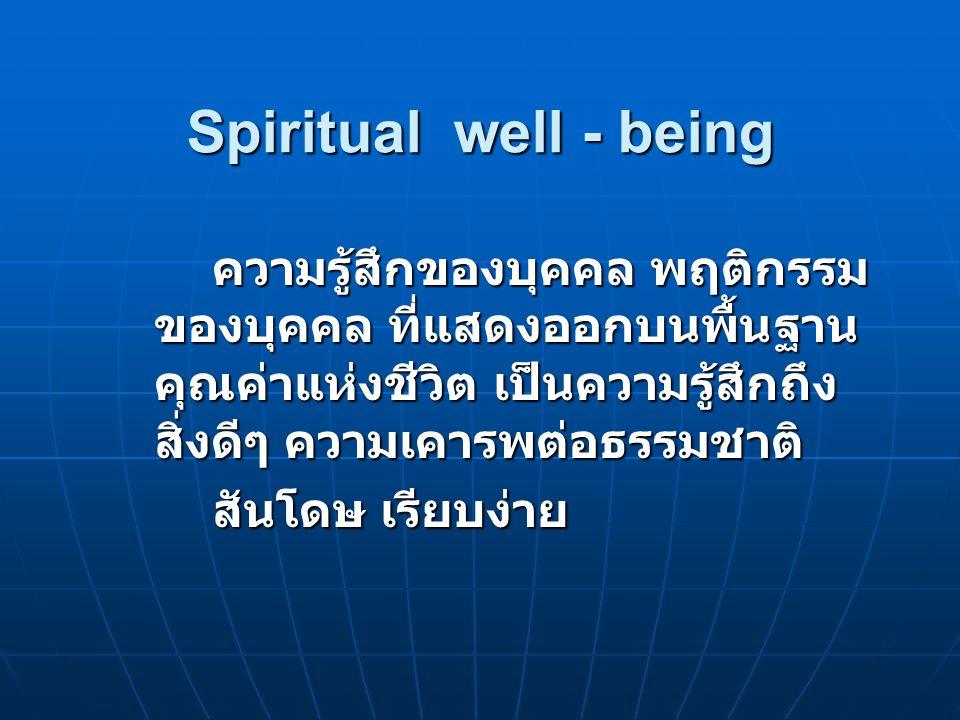 Spiritual well - being ความรู้สึกของบุคคล พฤติกรรม ของบุคคล ที่แสดงออกบนพื้นฐาน คุณค่าแห่งชีวิต เป็นความรู้สึกถึง สิ่งดีๆ ความเคารพต่อธรรมชาติ สันโดษ