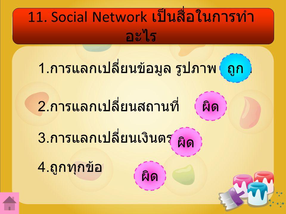 11.Social Network เป็นสื่อในการทำ อะไร 1. การแลกเปลี่ยนข้อมูล รูปภาพ วีดีโอ 2.