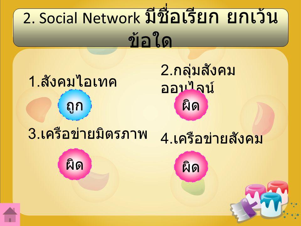 2.Social Network มีชื่อเรียก ยกเว้น ข้อใด 1. สังคมไอเทค 2.