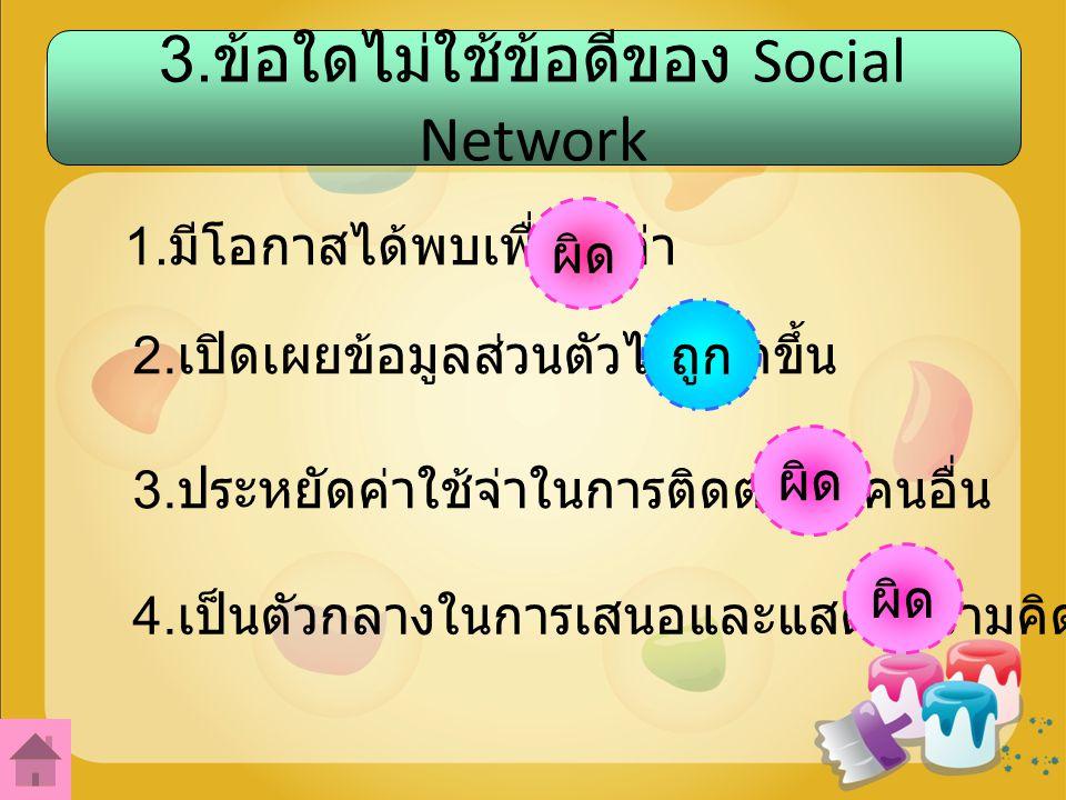 3.ข้อใดไม่ใช้ข้อดีของ Social Network 1. มีโอกาสได้พบเพื่อนเก่า 2.