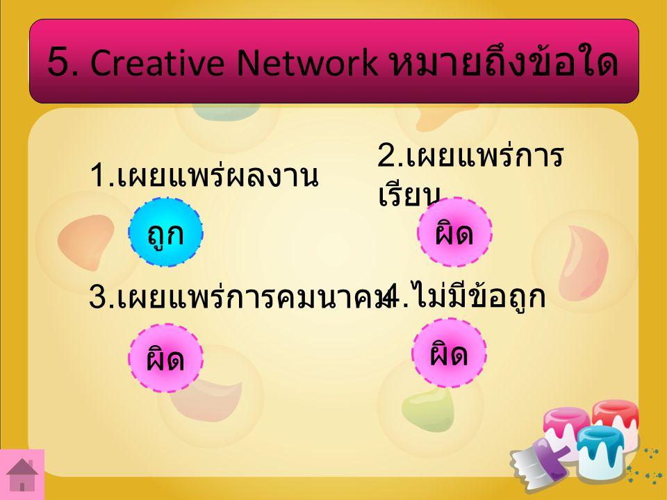 5.Creative Network หมายถึงข้อใด 1. เผยแพร่ผลงาน 2.