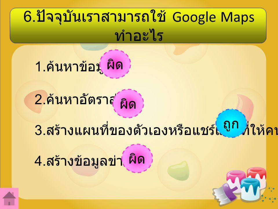 6.ปัจจุบันเราสามารถใช้ Google Maps ทำอะไร 1. ค้นหาข้อมูล 2.