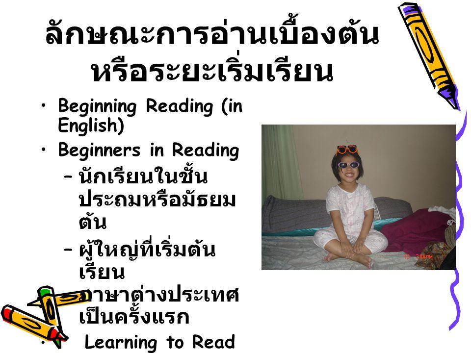 ลักษณะการอ่านเบื้องต้น หรือระยะเริ่มเรียน Beginning Reading (in English) Beginners in Reading – นักเรียนในชั้น ประถมหรือมัธยม ต้น – ผู้ใหญ่ที่เริ่มต้น เรียน ภาษาต่างประเทศ เป็นครั้งแรก Learning to Read Reading to Learn