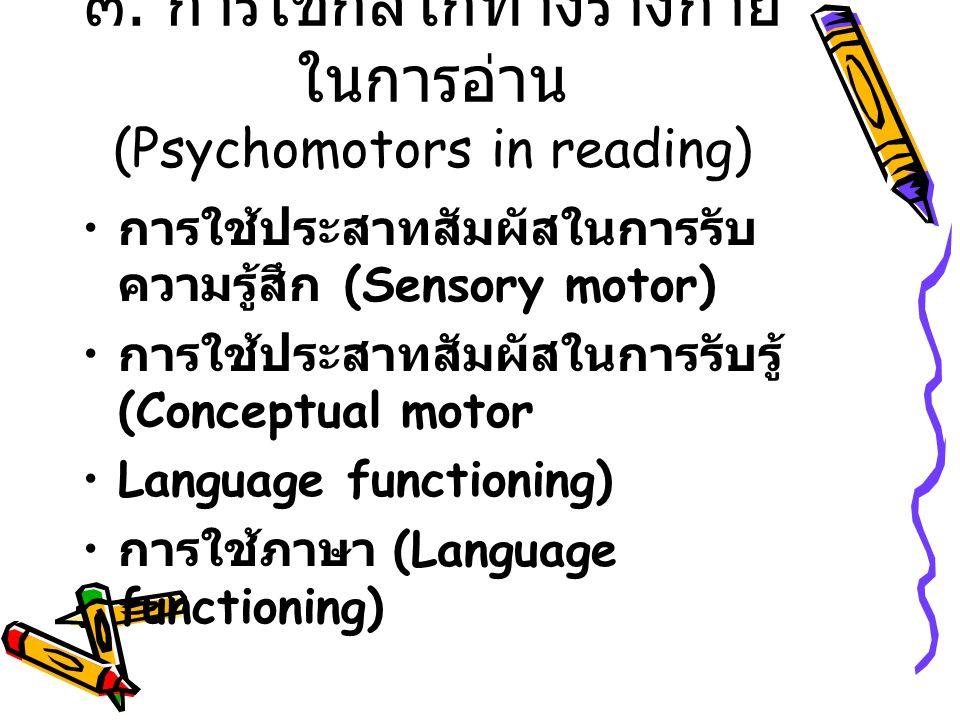 ๓. การใช้กลไกทางร่างกาย ในการอ่าน (Psychomotors in reading) การใช้ประสาทสัมผัสในการรับ ความรู้สึก (Sensory motor) การใช้ประสาทสัมผัสในการรับรู้ (Conce