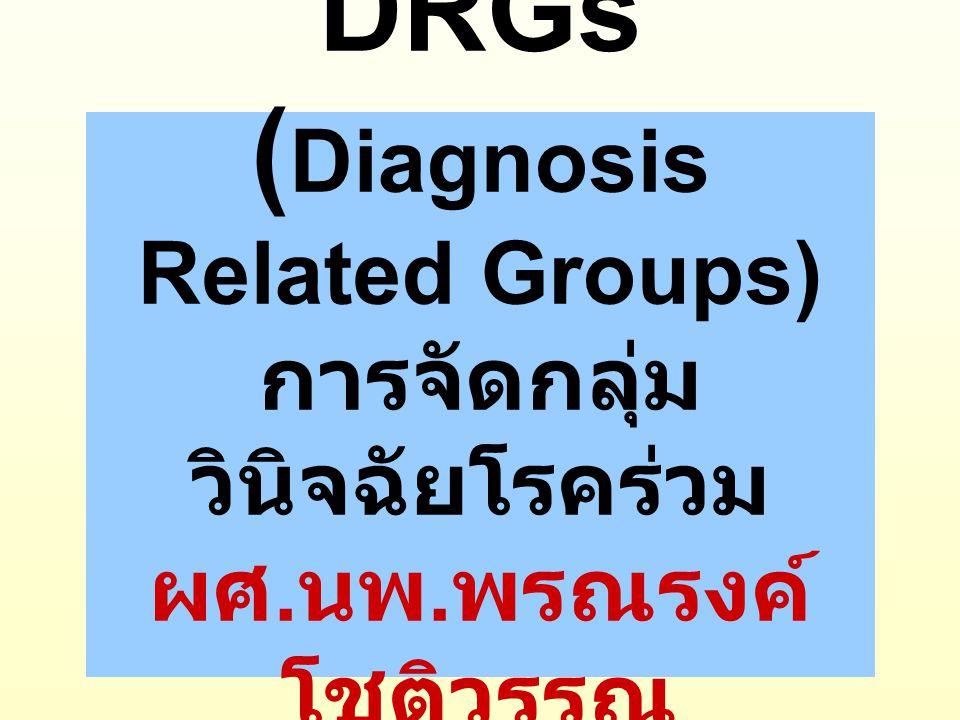 DRGs ( Diagnosis Related Groups) การจัดกลุ่ม วินิจฉัยโรคร่วม ผศ. นพ. พรณรงค์ โชติวรรณ