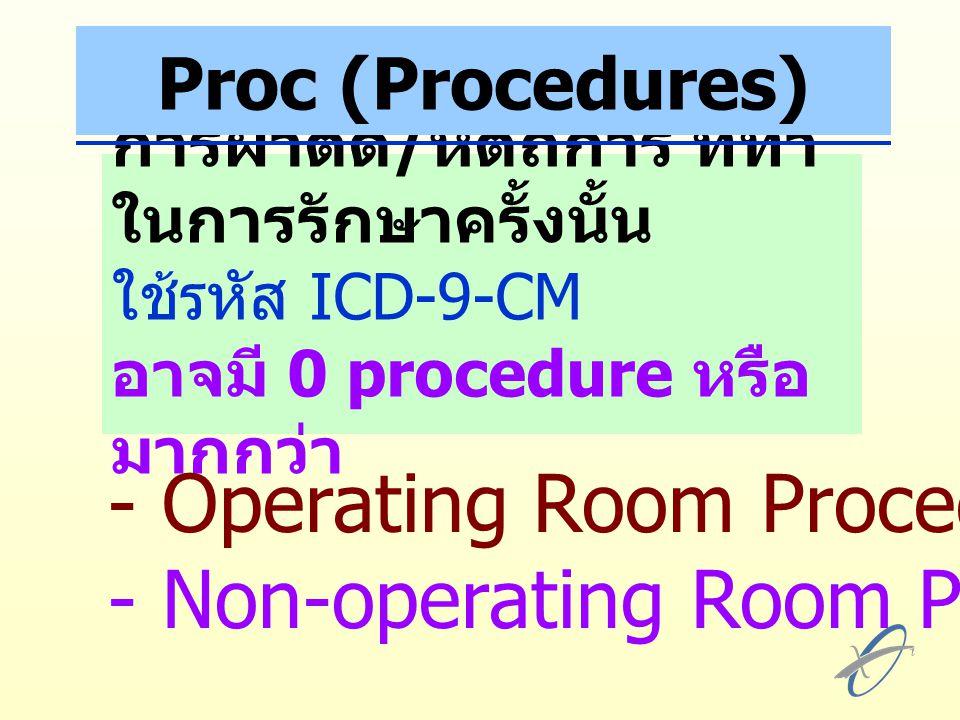 การผ่าตัด / หัตถการ ที่ทำ ในการรักษาครั้งนั้น ใช้รหัส ICD-9-CM อาจมี 0 procedure หรือ มากกว่า - Operating Room Procedures - Non-operating Room Procedures Proc (Procedures)