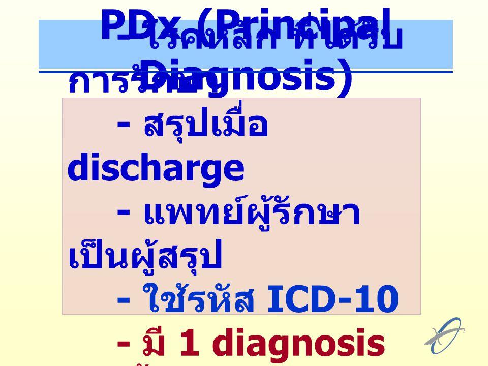 PDx (Principal Diagnosis) - โรคหลัก ที่ได้รับ การรักษา - สรุปเมื่อ discharge - แพทย์ผู้รักษา เป็นผู้สรุป - ใช้รหัส ICD-10 - มี 1 diagnosis เท่านั้น
