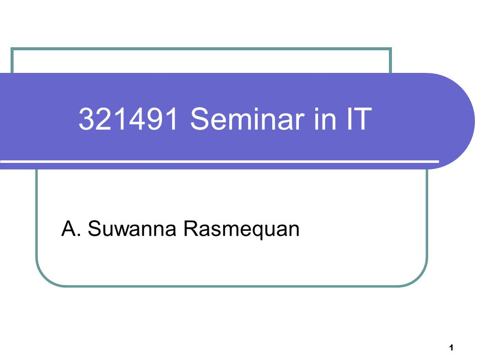 1 321491 Seminar in IT A. Suwanna Rasmequan