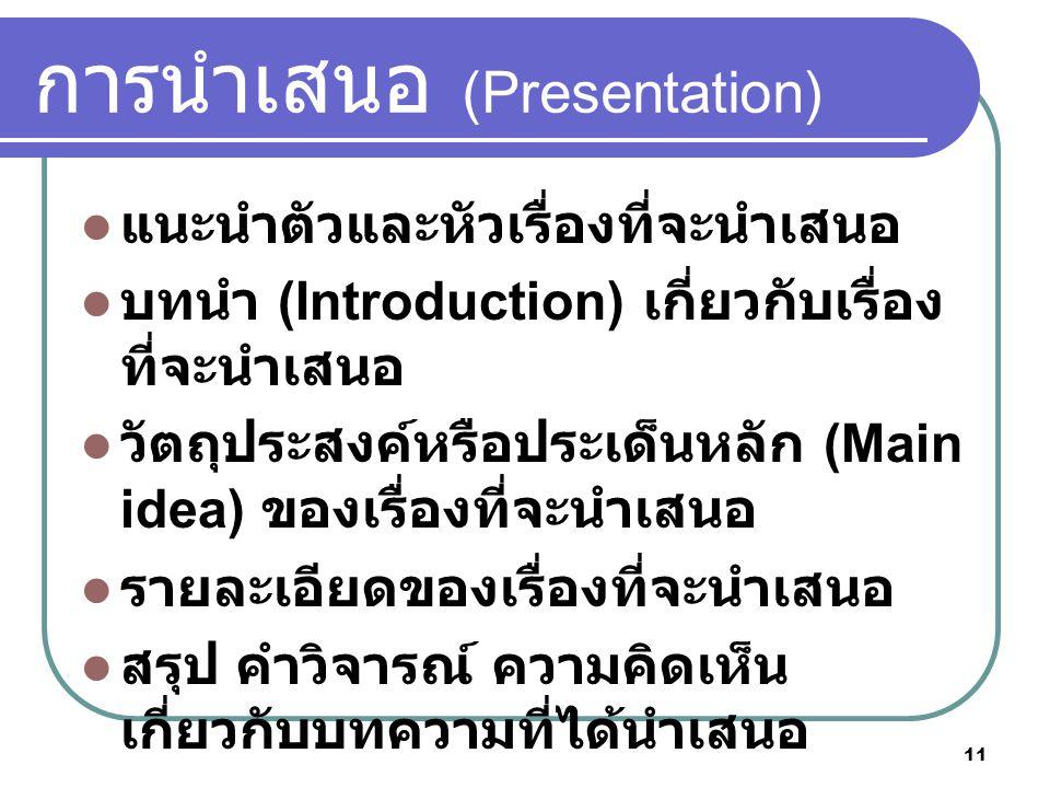 11 การนําเสนอ (Presentation) แนะนําตัวและหัวเรื่องที่จะนําเสนอ บทนํา (Introduction) เกี่ยวกับเรื่อง ที่จะนําเสนอ วัตถุประสงคหรือประเด็นหลัก (Main idea) ของเรื่องที่จะนําเสนอ รายละเอียดของเรื่องที่จะนําเสนอ สรุป คําวิจารณ ความคิดเห็น เกี่ยวกับบทความที่ไดนําเสนอ