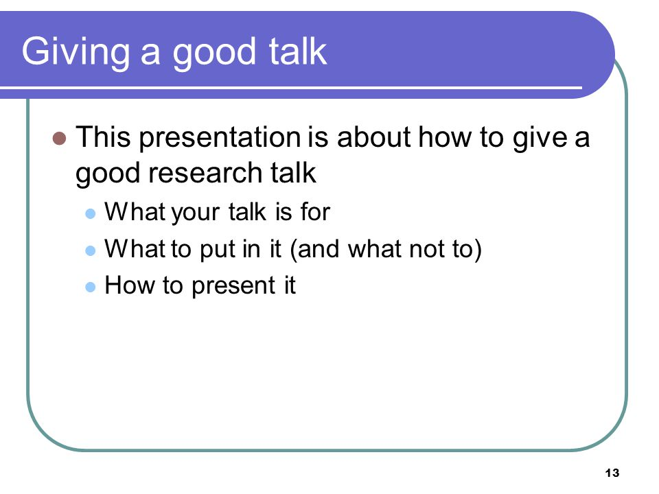 13 Giving a good talk This presentation is about how to give a good research talk What your talk is for What to put in it (and what not to) How to present it