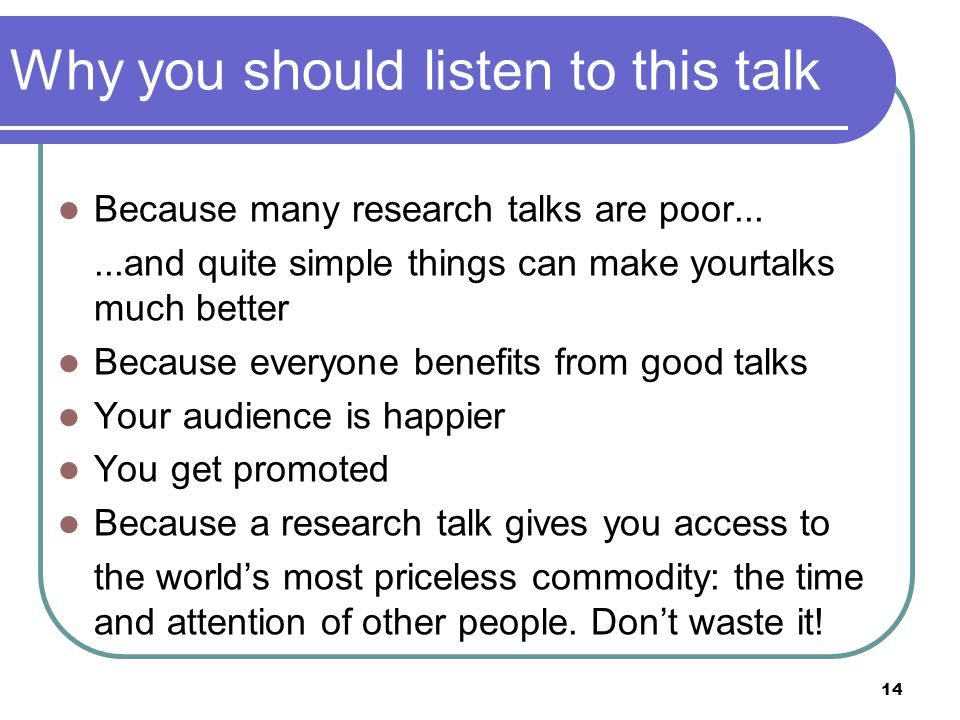 14 Why you should listen to this talk Because many research talks are poor......and quite simple things can make yourtalks much better Because everyone benefits from good talks Your audience is happier You get promoted Because a research talk gives you access to the world's most priceless commodity: the time and attention of other people.